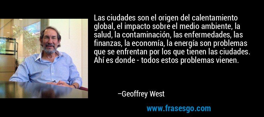 Las ciudades son el origen del calentamiento global, el impacto sobre el medio ambiente, la salud, la contaminación, las enfermedades, las finanzas, la economía, la energía son problemas que se enfrentan por los que tienen las ciudades. Ahí es donde - todos estos problemas vienen. – Geoffrey West