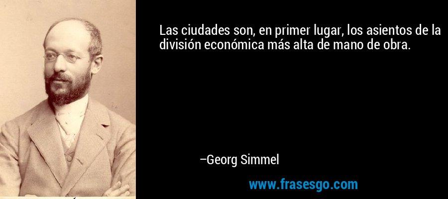 Las ciudades son, en primer lugar, los asientos de la división económica más alta de mano de obra. – Georg Simmel