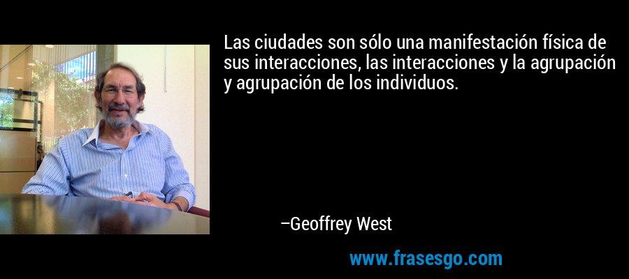 Las ciudades son sólo una manifestación física de sus interacciones, las interacciones y la agrupación y agrupación de los individuos. – Geoffrey West
