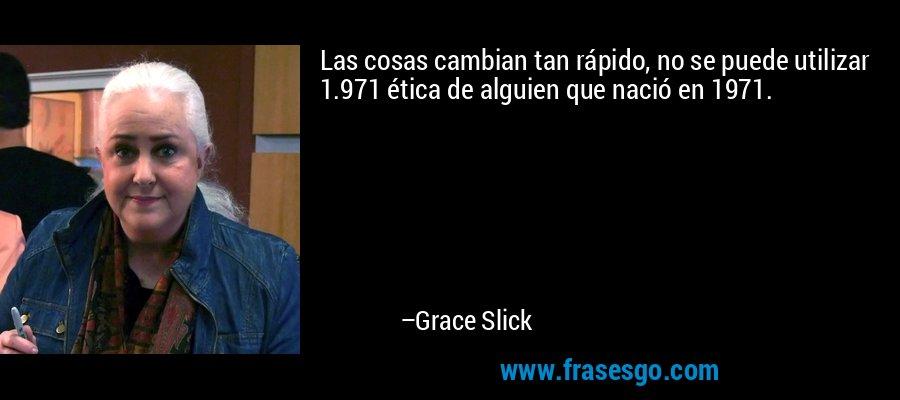 Las cosas cambian tan rápido, no se puede utilizar 1.971 ética de alguien que nació en 1971. – Grace Slick
