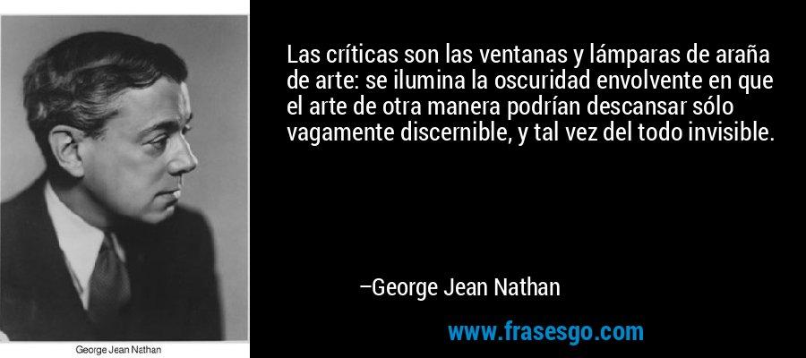 Las críticas son las ventanas y lámparas de araña de arte: se ilumina la oscuridad envolvente en que el arte de otra manera podrían descansar sólo vagamente discernible, y tal vez del todo invisible. – George Jean Nathan