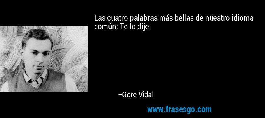 Las cuatro palabras más bellas de nuestro idioma común: Te lo dije. – Gore Vidal