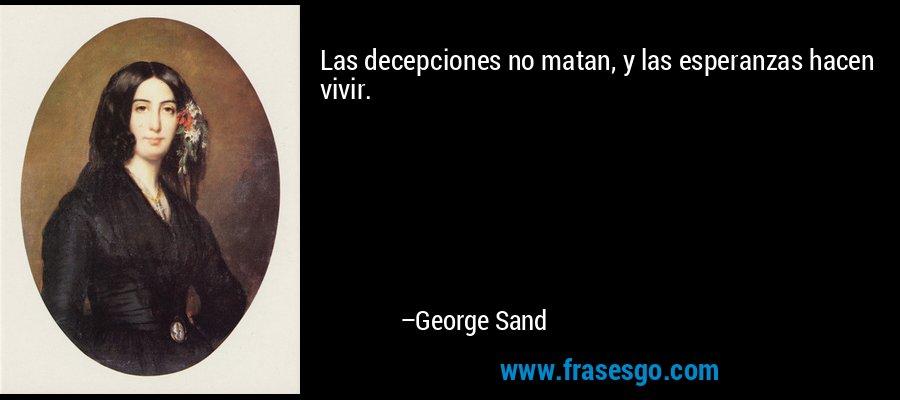 Las decepciones no matan, y las esperanzas hacen vivir. – George Sand