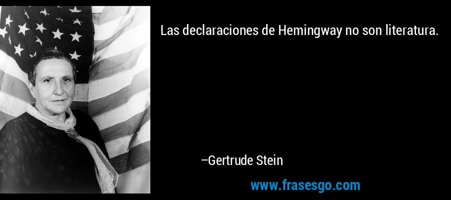 Las declaraciones de Hemingway no son literatura. – Gertrude Stein
