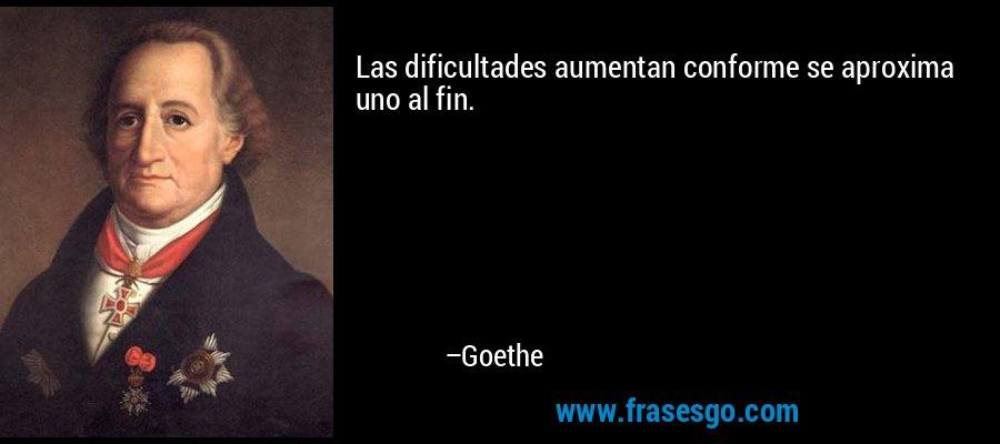 Las dificultades aumentan conforme se aproxima uno al fin. – Goethe