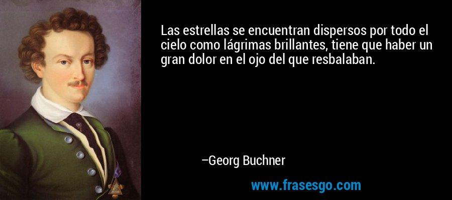 Las estrellas se encuentran dispersos por todo el cielo como lágrimas brillantes, tiene que haber un gran dolor en el ojo del que resbalaban. – Georg Buchner