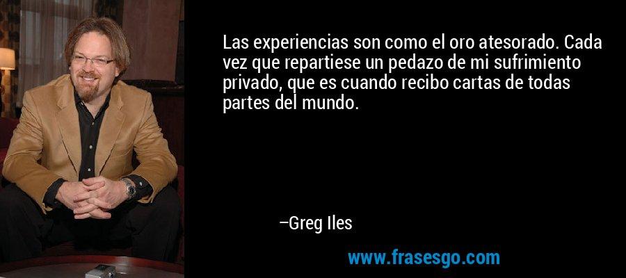 Las experiencias son como el oro atesorado. Cada vez que repartiese un pedazo de mi sufrimiento privado, que es cuando recibo cartas de todas partes del mundo. – Greg Iles