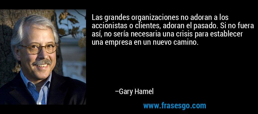Las grandes organizaciones no adoran a los accionistas o clientes, adoran el pasado. Si no fuera así, no sería necesaria una crisis para establecer una empresa en un nuevo camino. – Gary Hamel