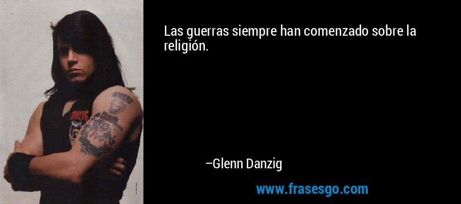 Las guerras siempre han comenzado sobre la religión. – Glenn Danzig