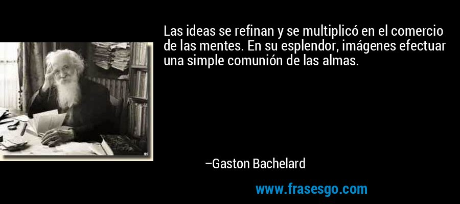 Las ideas se refinan y se multiplicó en el comercio de las mentes. En su esplendor, imágenes efectuar una simple comunión de las almas. – Gaston Bachelard