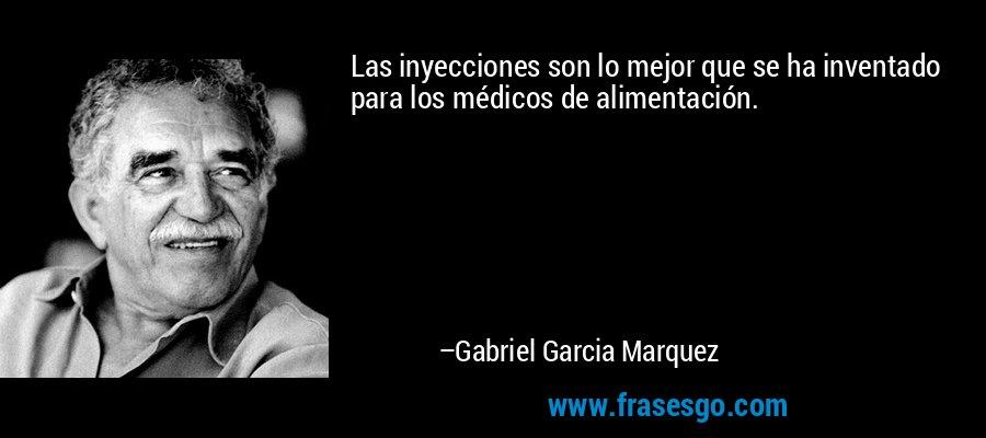 Las inyecciones son lo mejor que se ha inventado para los médicos de alimentación. – Gabriel Garcia Marquez
