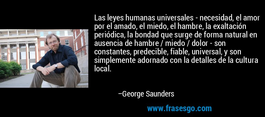 Las leyes humanas universales - necesidad, el amor por el amado, el miedo, el hambre, la exaltación periódica, la bondad que surge de forma natural en ausencia de hambre / miedo / dolor - son constantes, predecible, fiable, universal, y son simplemente adornado con la detalles de la cultura local. – George Saunders