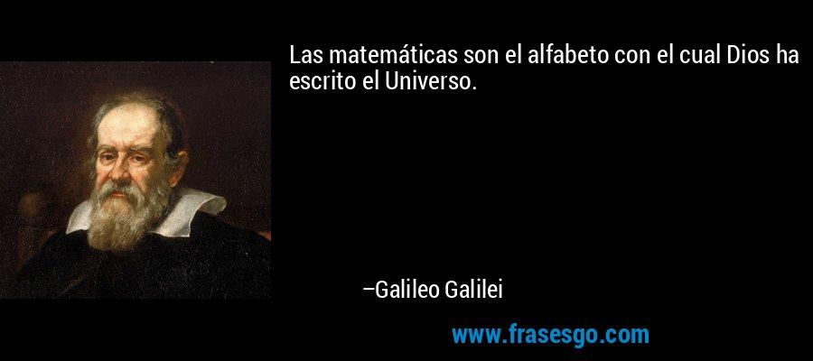 Las matemáticas son el alfabeto con el cual Dios ha escrito el Universo. – Galileo Galilei