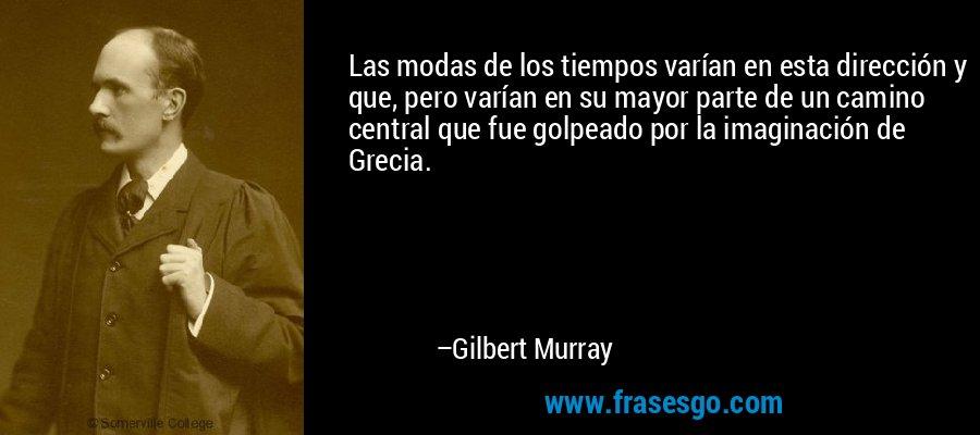 Las modas de los tiempos varían en esta dirección y que, pero varían en su mayor parte de un camino central que fue golpeado por la imaginación de Grecia. – Gilbert Murray