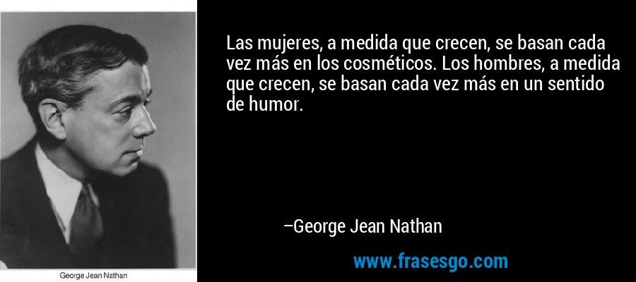 Las mujeres, a medida que crecen, se basan cada vez más en los cosméticos. Los hombres, a medida que crecen, se basan cada vez más en un sentido de humor. – George Jean Nathan