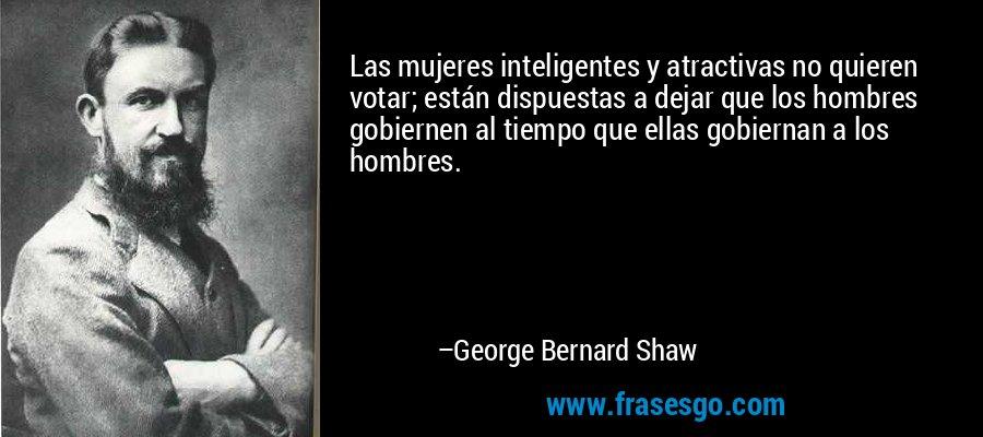 Las mujeres inteligentes y atractivas no quieren votar; están dispuestas a dejar que los hombres gobiernen al tiempo que ellas gobiernan a los hombres. – George Bernard Shaw