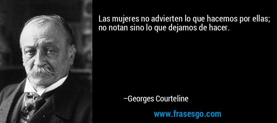 Las mujeres no advierten lo que hacemos por ellas; no notan sino lo que dejamos de hacer. – Georges Courteline