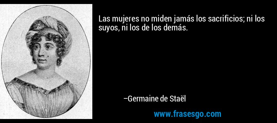 Las mujeres no miden jamás los sacrificios; ni los suyos, ni los de los demás. – Germaine de Staël