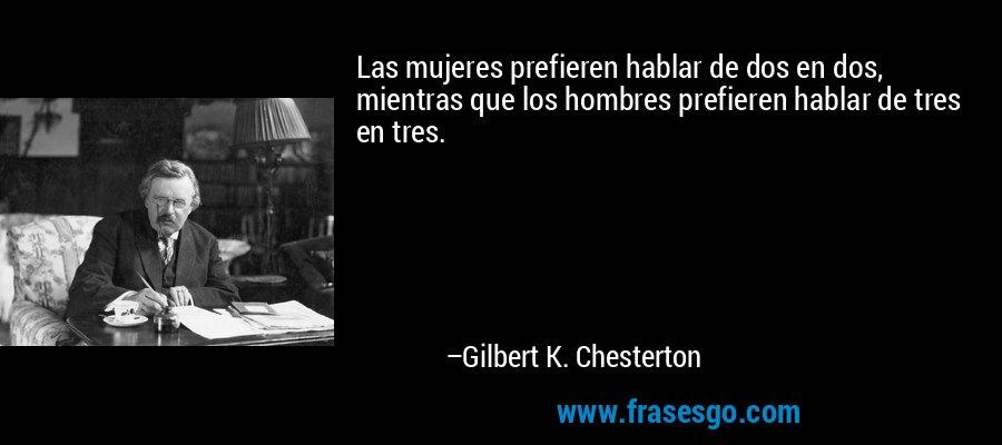 Las mujeres prefieren hablar de dos en dos, mientras que los hombres prefieren hablar de tres en tres. – Gilbert K. Chesterton