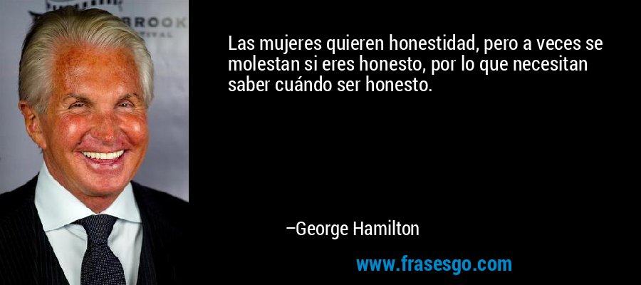 Las mujeres quieren honestidad, pero a veces se molestan si eres honesto, por lo que necesitan saber cuándo ser honesto. – George Hamilton
