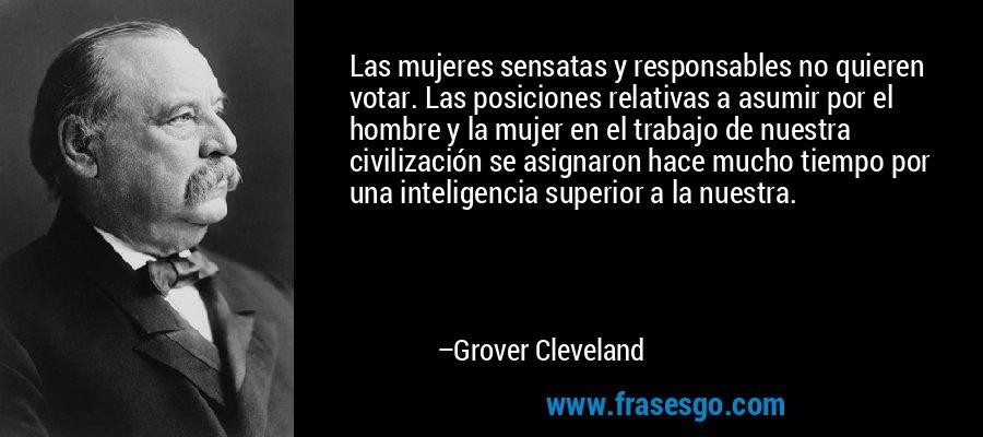 Las mujeres sensatas y responsables no quieren votar. Las posiciones relativas a asumir por el hombre y la mujer en el trabajo de nuestra civilización se asignaron hace mucho tiempo por una inteligencia superior a la nuestra. – Grover Cleveland