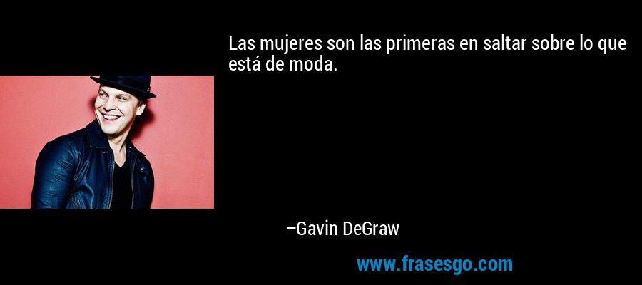 Las mujeres son las primeras en saltar sobre lo que está de moda. – Gavin DeGraw