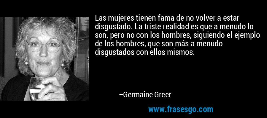 Las mujeres tienen fama de no volver a estar disgustado. La triste realidad es que a menudo lo son, pero no con los hombres, siguiendo el ejemplo de los hombres, que son más a menudo disgustados con ellos mismos. – Germaine Greer