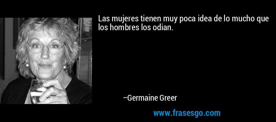 Las mujeres tienen muy poca idea de lo mucho que los hombres los odian. – Germaine Greer