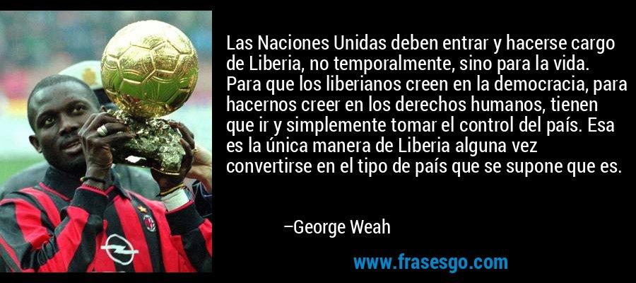 Las Naciones Unidas deben entrar y hacerse cargo de Liberia, no temporalmente, sino para la vida. Para que los liberianos creen en la democracia, para hacernos creer en los derechos humanos, tienen que ir y simplemente tomar el control del país. Esa es la única manera de Liberia alguna vez convertirse en el tipo de país que se supone que es. – George Weah