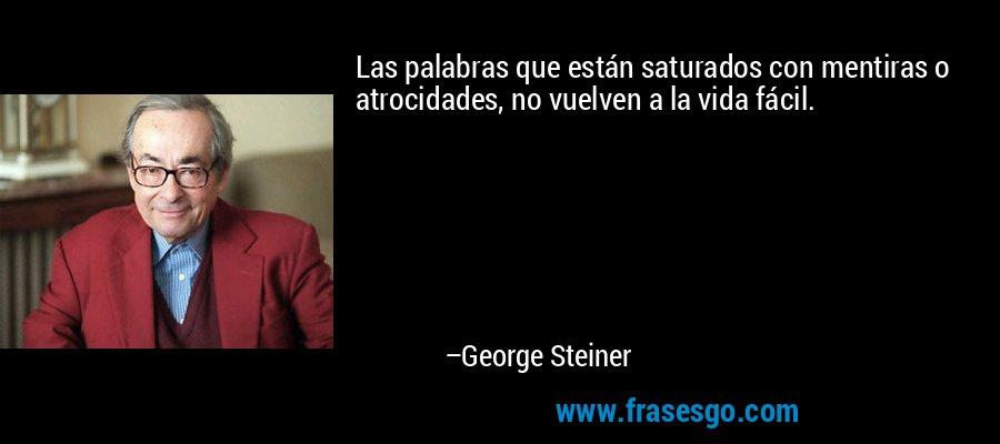 Las palabras que están saturados con mentiras o atrocidades, no vuelven a la vida fácil. – George Steiner