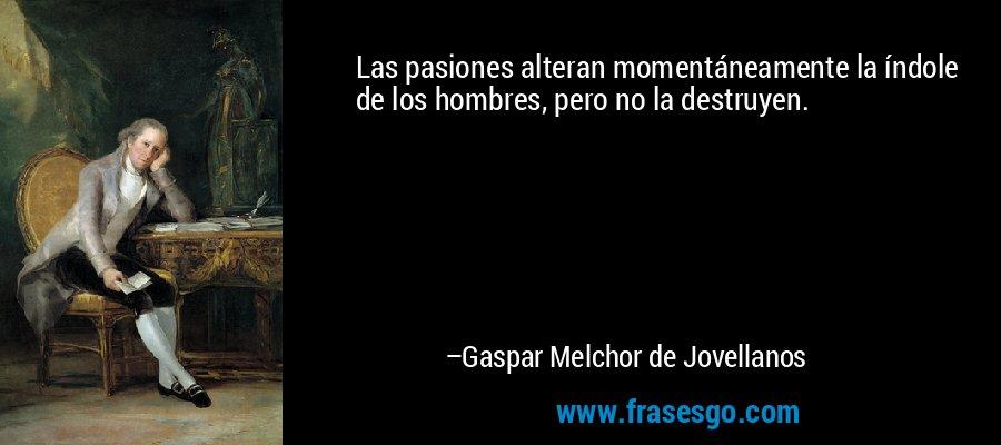 Las pasiones alteran momentáneamente la índole de los hombres, pero no la destruyen. – Gaspar Melchor de Jovellanos