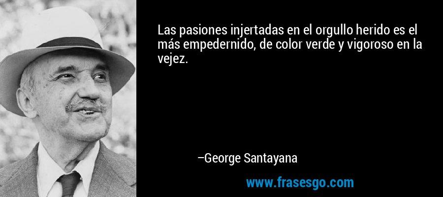 Las pasiones injertadas en el orgullo herido es el más empedernido, de color verde y vigoroso en la vejez. – George Santayana