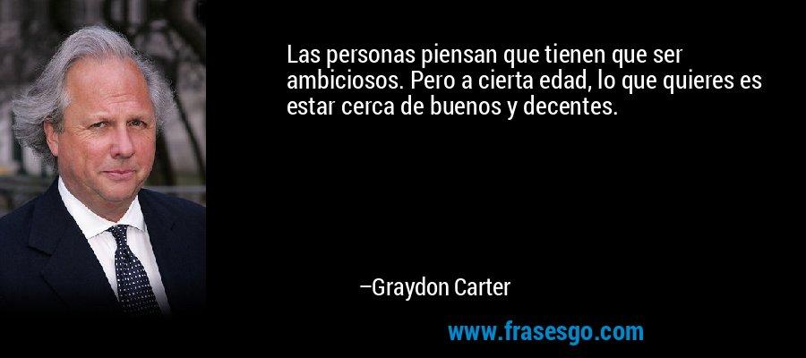 Las personas piensan que tienen que ser ambiciosos. Pero a cierta edad, lo que quieres es estar cerca de buenos y decentes. – Graydon Carter