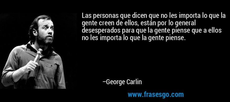 Las personas que dicen que no les importa lo que la gente creen de ellos, están por lo general desesperados para que la gente piense que a ellos no les importa lo que la gente piense. – George Carlin