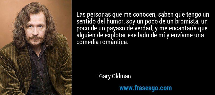 Las personas que me conocen, saben que tengo un sentido del humor, soy un poco de un bromista, un poco de un payaso de verdad, y me encantaría que alguien de explotar ese lado de mí y envíame una comedia romántica. – Gary Oldman