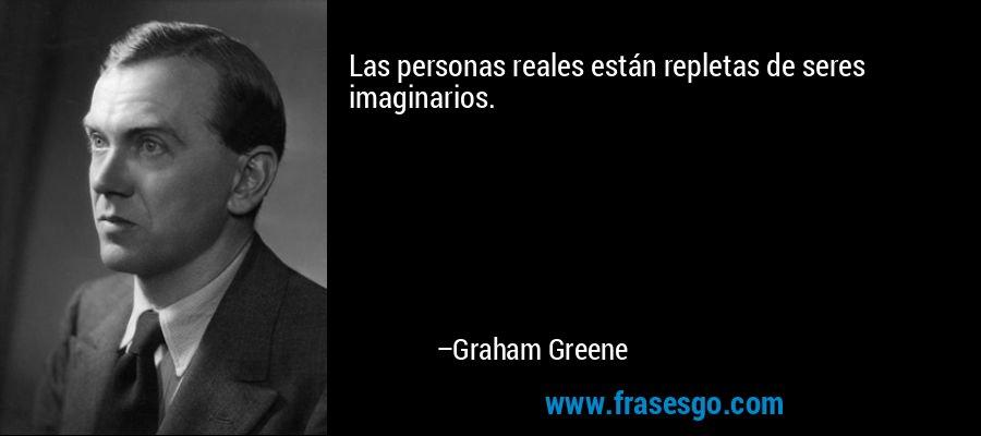 Las personas reales están repletas de seres imaginarios. – Graham Greene