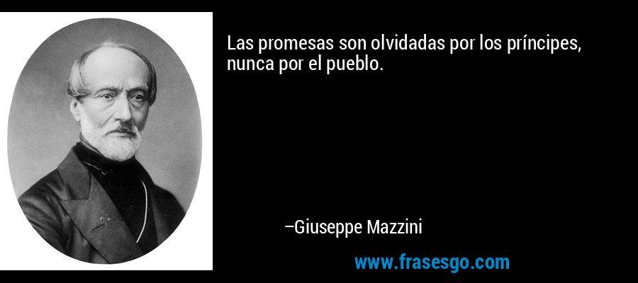 Las promesas son olvidadas por los príncipes, nunca por el pueblo. – Giuseppe Mazzini