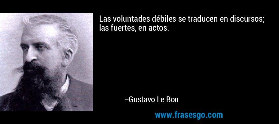 Las voluntades débiles se traducen en discursos; las fuertes, en actos. – Gustavo Le Bon