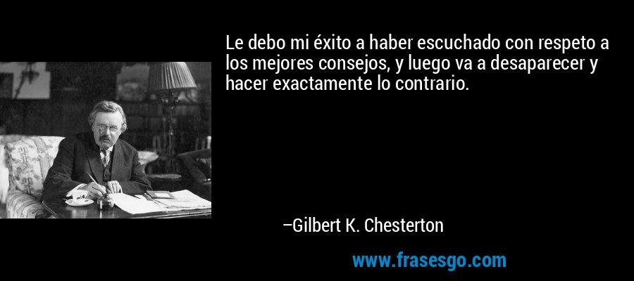 Le debo mi éxito a haber escuchado con respeto a los mejores consejos, y luego va a desaparecer y hacer exactamente lo contrario. – Gilbert K. Chesterton
