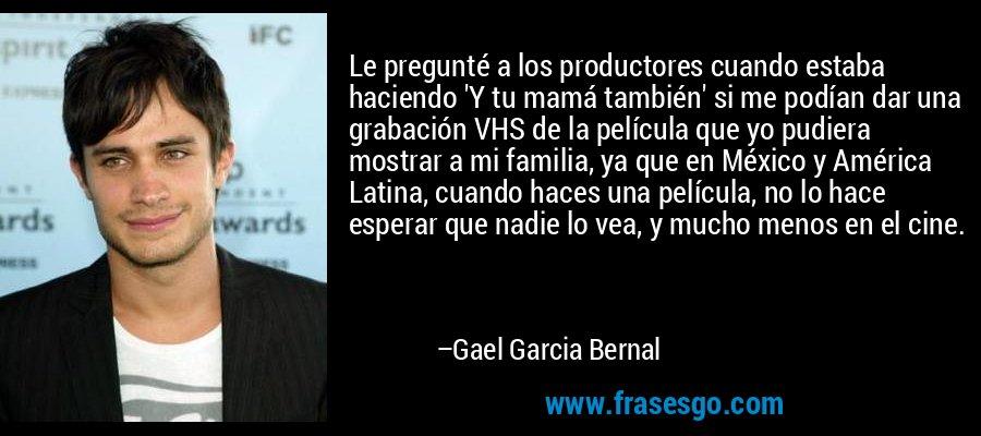 Le pregunté a los productores cuando estaba haciendo 'Y tu mamá también' si me podían dar una grabación VHS de la película que yo pudiera mostrar a mi familia, ya que en México y América Latina, cuando haces una película, no lo hace esperar que nadie lo vea, y mucho menos en el cine. – Gael Garcia Bernal