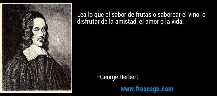 Lea lo que el sabor de frutas o saborear el vino, o disfrutar de la amistad, el amor o la vida. – George Herbert