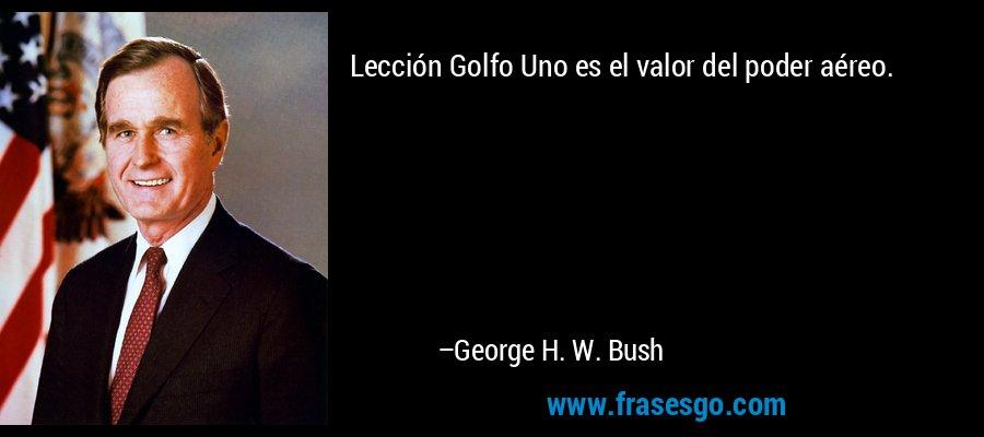Lección Golfo Uno es el valor del poder aéreo. – George H. W. Bush