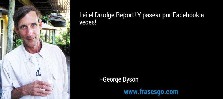 Leí el Drudge Report! Y pasear por Facebook a veces! – George Dyson
