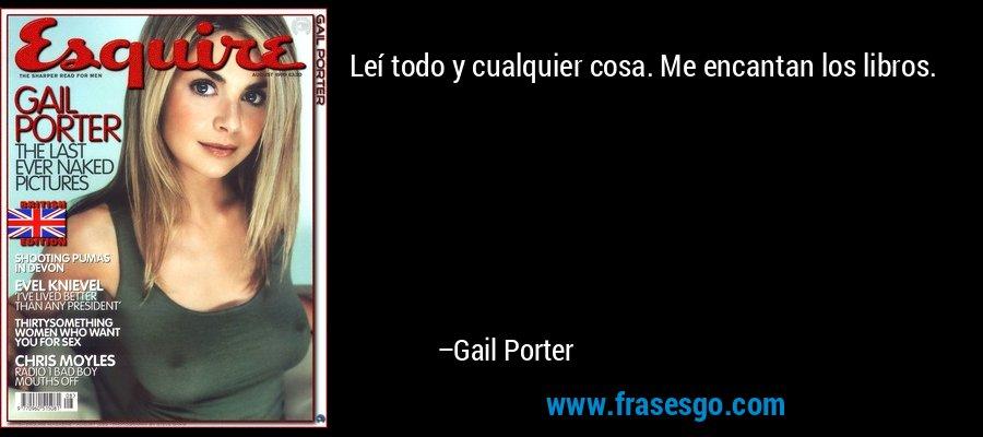 Leí todo y cualquier cosa. Me encantan los libros. – Gail Porter