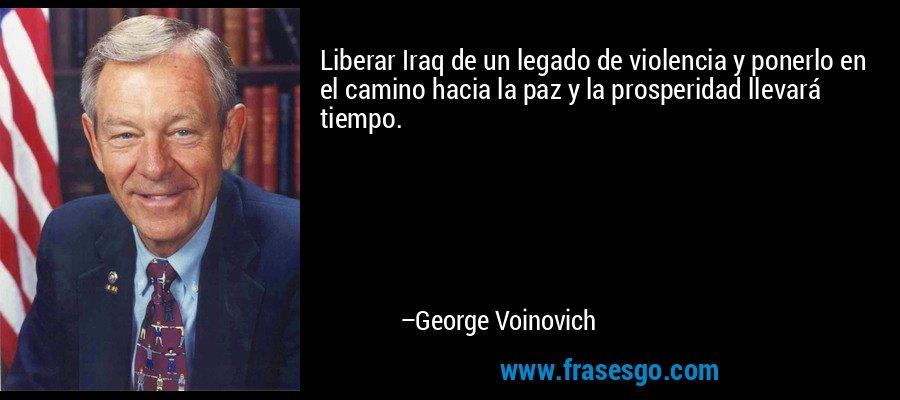 Liberar Iraq de un legado de violencia y ponerlo en el camino hacia la paz y la prosperidad llevará tiempo. – George Voinovich