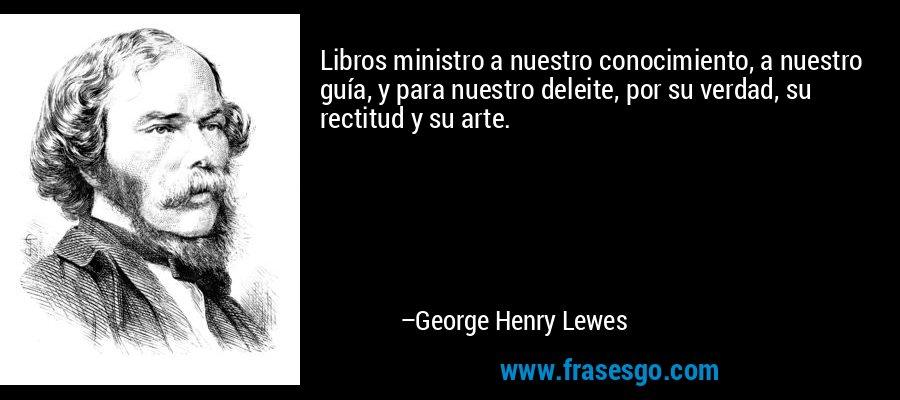 Libros ministro a nuestro conocimiento, a nuestro guía, y para nuestro deleite, por su verdad, su rectitud y su arte. – George Henry Lewes
