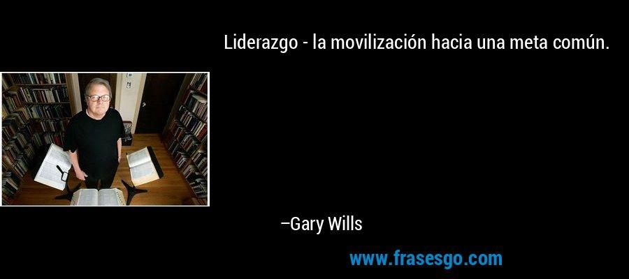 Liderazgo - la movilización hacia una meta común. – Gary Wills