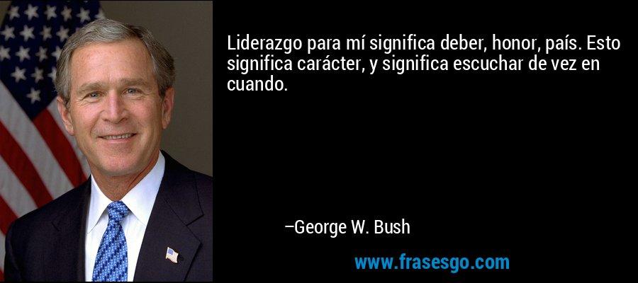 Liderazgo para mí significa deber, honor, país. Esto significa carácter, y significa escuchar de vez en cuando. – George W. Bush