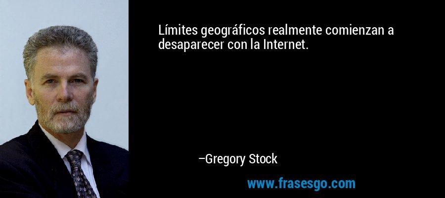 Límites geográficos realmente comienzan a desaparecer con la Internet. – Gregory Stock