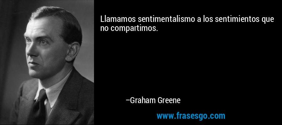 Llamamos sentimentalismo a los sentimientos que no compartimos. – Graham Greene